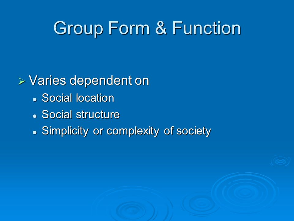 Group Form & Function  Varies dependent on Social location Social location Social structure Social structure Simplicity or complexity of society Simplicity or complexity of society