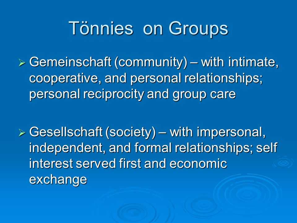 Tönnies on Groups  Gemeinschaft (community) – with intimate, cooperative, and personal relationships; personal reciprocity and group care  Gesellschaft (society) – with impersonal, independent, and formal relationships; self interest served first and economic exchange