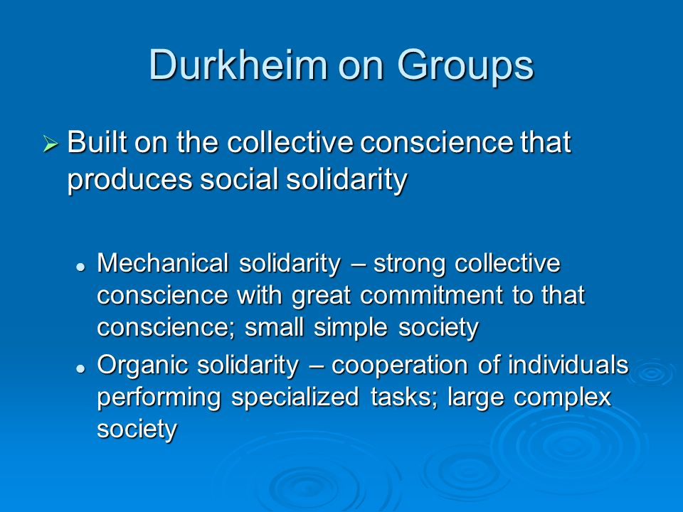 Durkheim on Groups  Built on the collective conscience that produces social solidarity Mechanical solidarity – strong collective conscience with great commitment to that conscience; small simple society Mechanical solidarity – strong collective conscience with great commitment to that conscience; small simple society Organic solidarity – cooperation of individuals performing specialized tasks; large complex society Organic solidarity – cooperation of individuals performing specialized tasks; large complex society