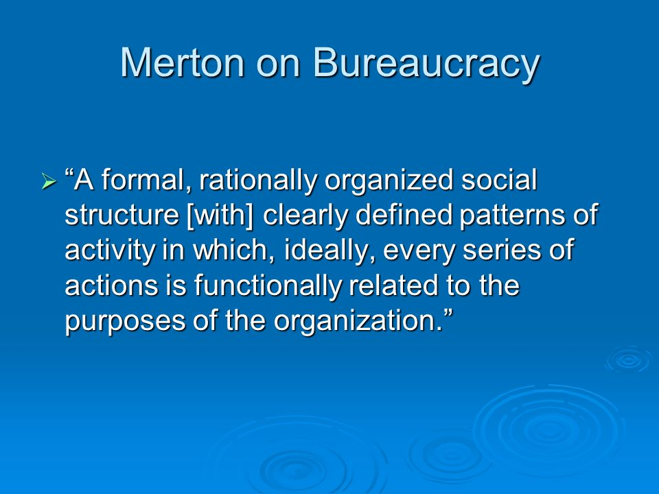 Merton on Bureaucracy  A formal, rationally organized social structure [with] clearly defined patterns of activity in which, ideally, every series of actions is functionally related to the purposes of the organization.