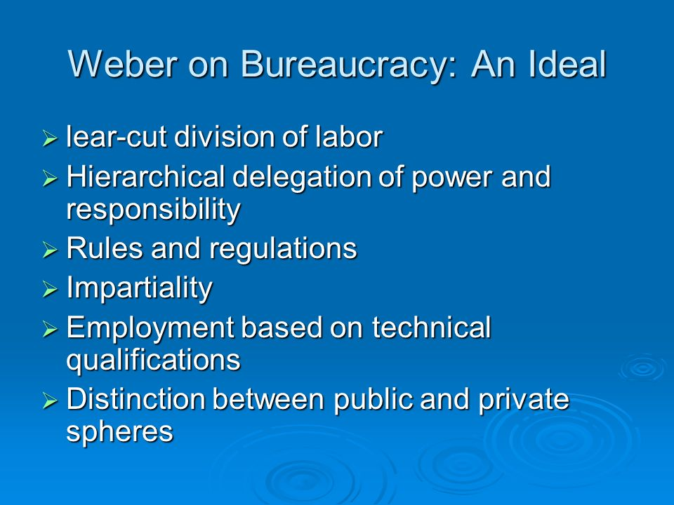 Weber on Bureaucracy: An Ideal  lear-cut division of labor  Hierarchical delegation of power and responsibility  Rules and regulations  Impartiality  Employment based on technical qualifications  Distinction between public and private spheres