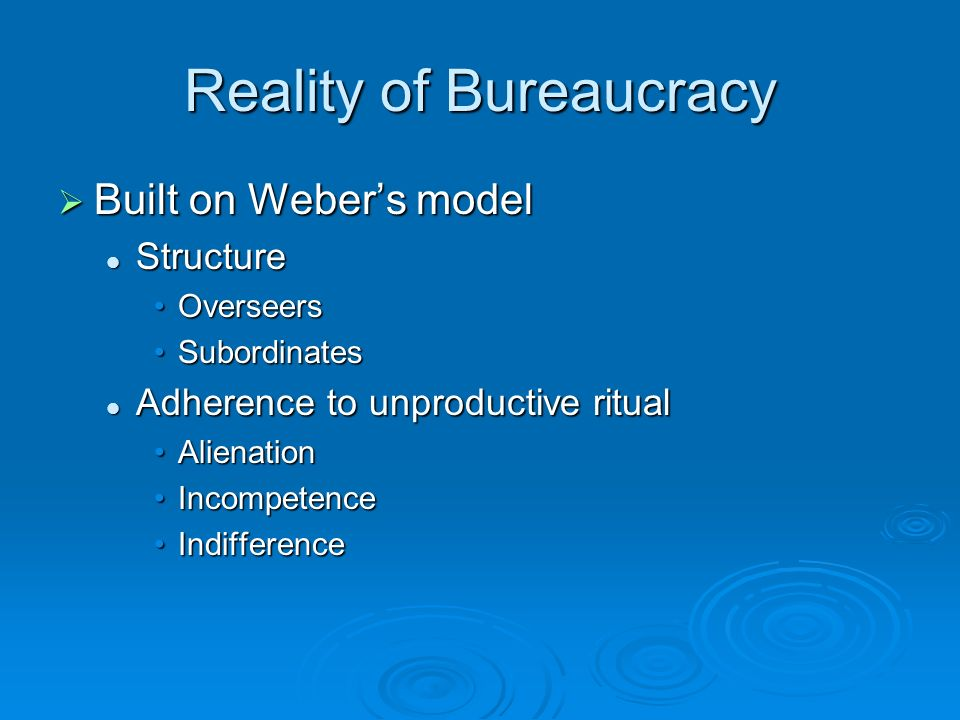 Reality of Bureaucracy  Built on Weber's model Structure Structure OverseersOverseers SubordinatesSubordinates Adherence to unproductive ritual Adherence to unproductive ritual AlienationAlienation IncompetenceIncompetence IndifferenceIndifference