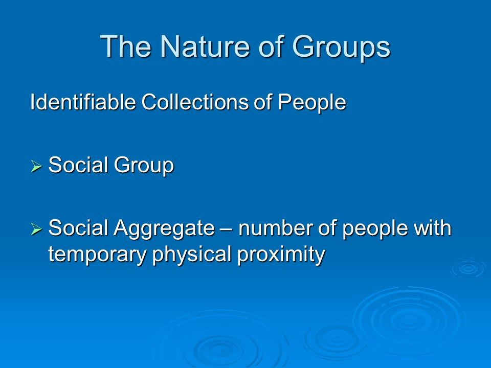 The Nature of Groups Identifiable Collections of People  Social Group  Social Aggregate – number of people with temporary physical proximity