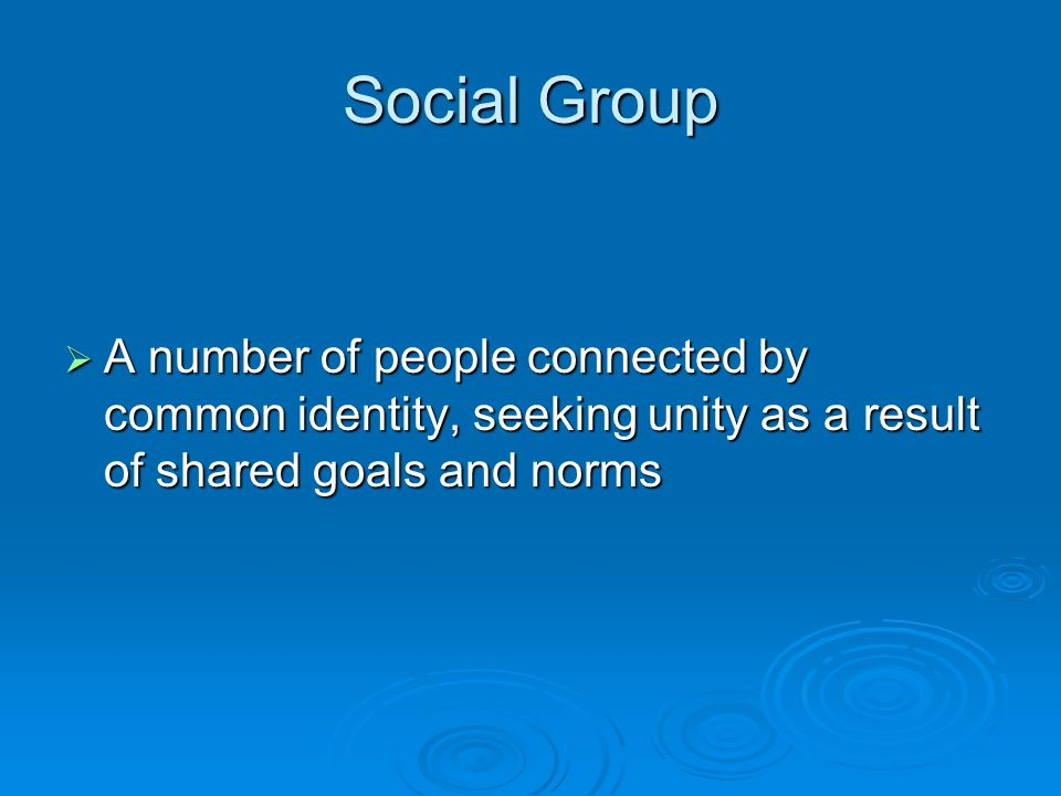 Social Group  A number of people connected by common identity, seeking unity as a result of shared goals and norms
