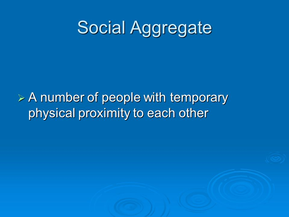 Social Aggregate  A number of people with temporary physical proximity to each other