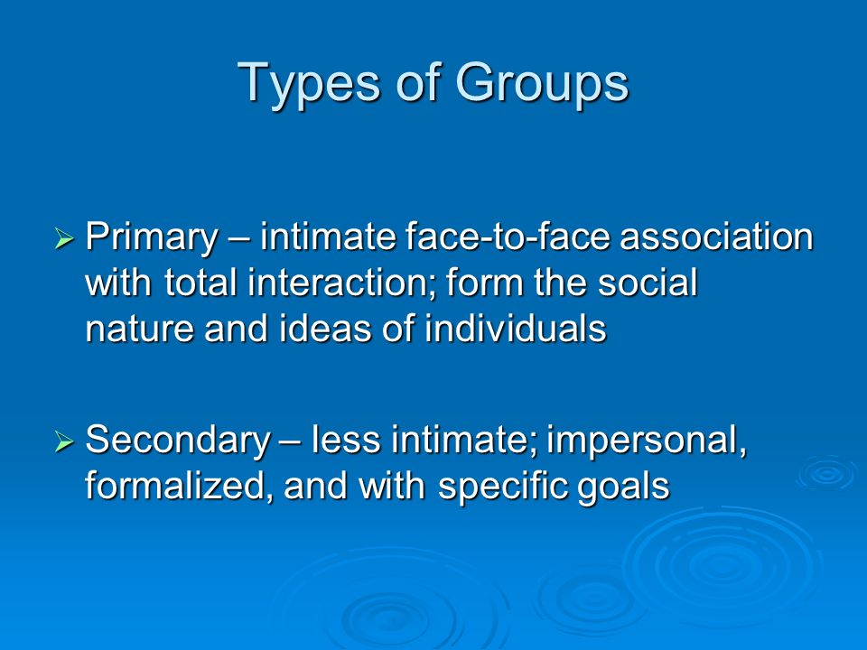 Types of Groups  Primary – intimate face-to-face association with total interaction; form the social nature and ideas of individuals  Secondary – less intimate; impersonal, formalized, and with specific goals