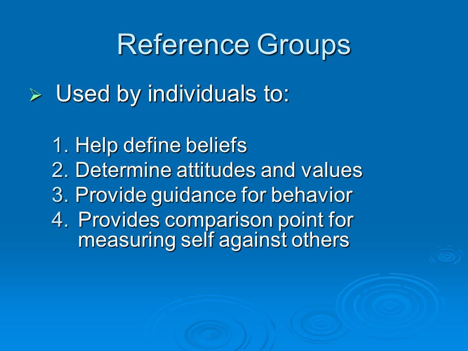 Reference Groups  Used by individuals to: 1.Help define beliefs 2.Determine attitudes and values 3.Provide guidance for behavior 4.Provides comparison point for measuring self against others