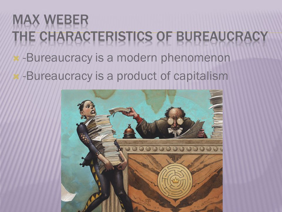  -Bureaucracy is a modern phenomenon  -Bureaucracy is a product of capitalism