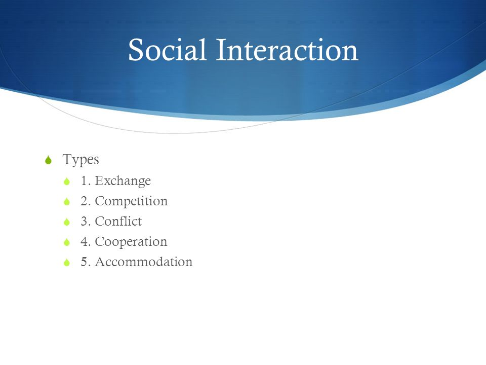 Social Interaction  Types  1. Exchange  2. Competition  3. Conflict  4. Cooperation  5. Accommodation