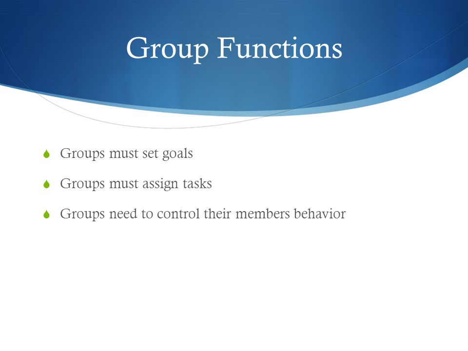 Group Functions  Groups must set goals  Groups must assign tasks  Groups need to control their members behavior