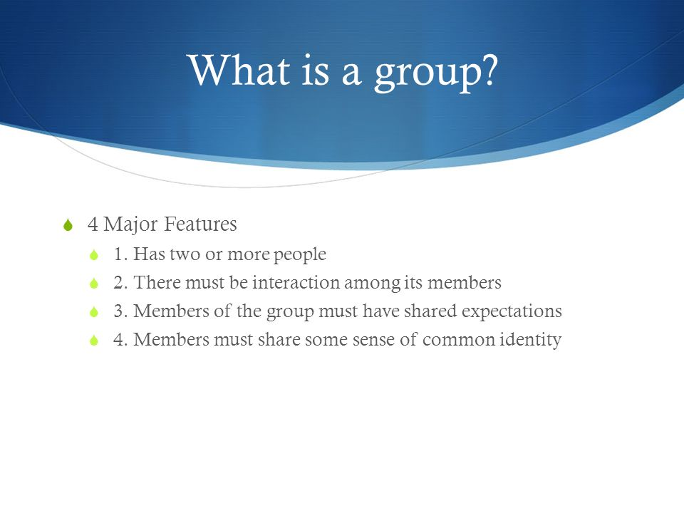What is a group?  4 Major Features  1. Has two or more people  2. There must be interaction among its members  3. Members of the group must have s