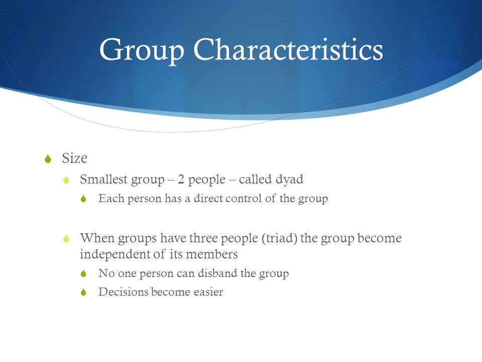 Group Characteristics  Size  Smallest group – 2 people – called dyad  Each person has a direct control of the group  When groups have three people