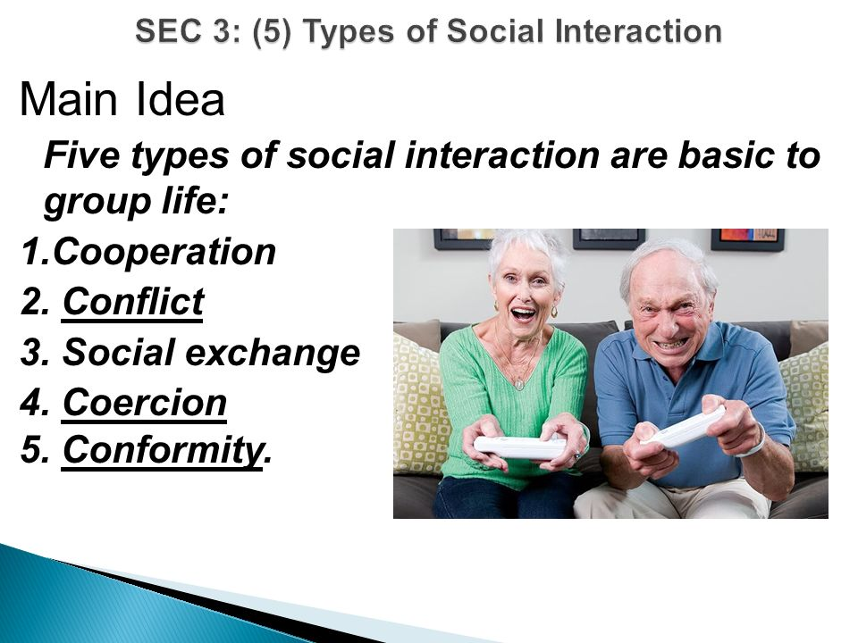 Main Idea Five types of social interaction are basic to group life: 1.Cooperation 2.