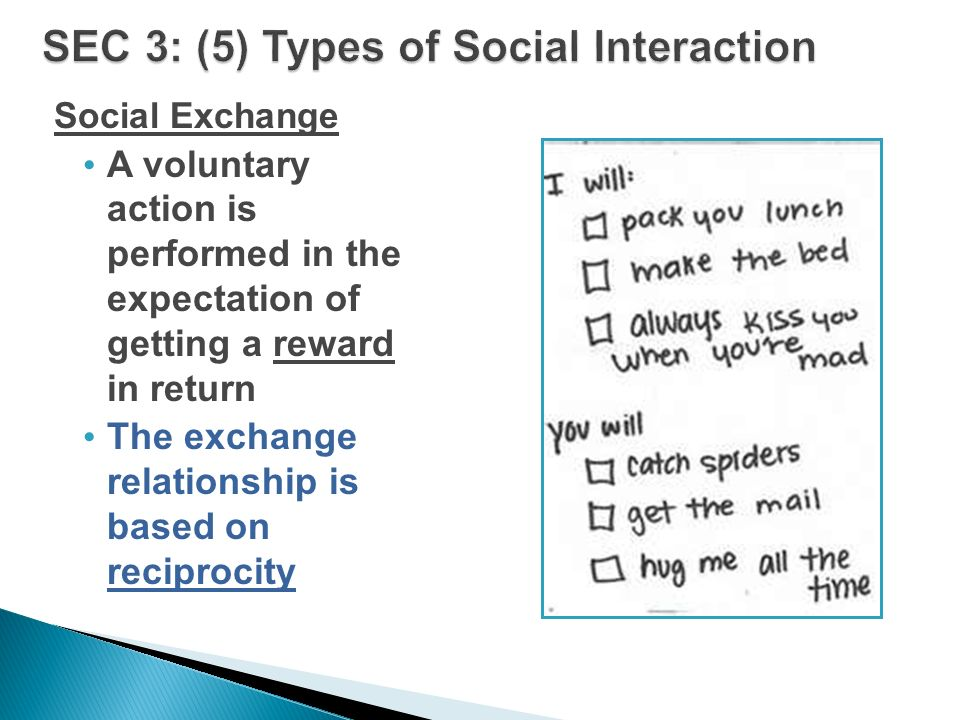 Social Exchange A voluntary action is performed in the expectation of getting a reward in return The exchange relationship is based on reciprocity