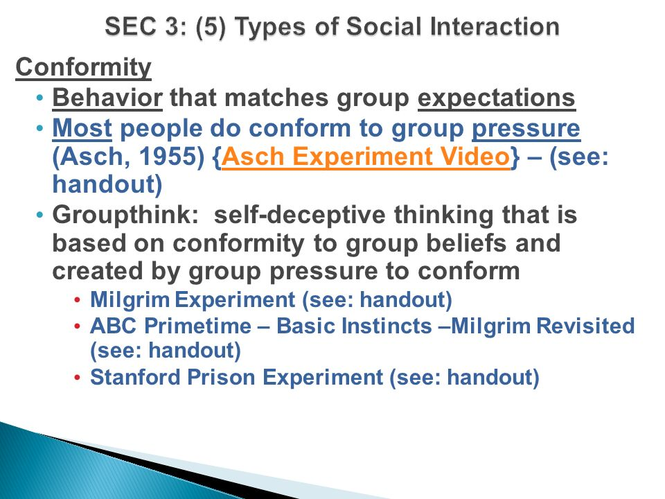Conformity Behavior that matches group expectations Most people do conform to group pressure (Asch, 1955) {Asch Experiment Video} – (see: handout)Asch Experiment Video Groupthink: self-deceptive thinking that is based on conformity to group beliefs and created by group pressure to conform Milgrim Experiment (see: handout) ABC Primetime – Basic Instincts –Milgrim Revisited (see: handout) Stanford Prison Experiment (see: handout)