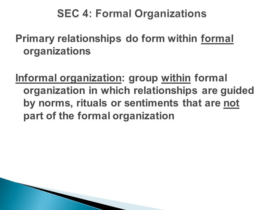 Primary relationships do form within formal organizations Informal organization: group within formal organization in which relationships are guided by norms, rituals or sentiments that are not part of the formal organization