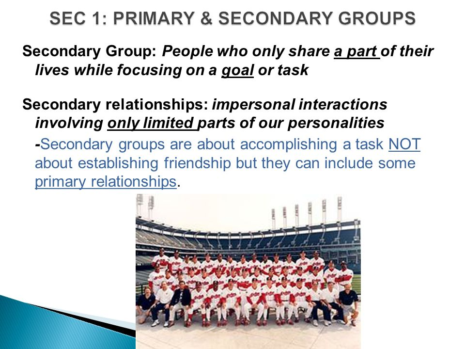 Secondary Group: People who only share a part of their lives while focusing on a goal or task Secondary relationships: impersonal interactions involving only limited parts of our personalities -Secondary groups are about accomplishing a task NOT about establishing friendship but they can include some primary relationships.