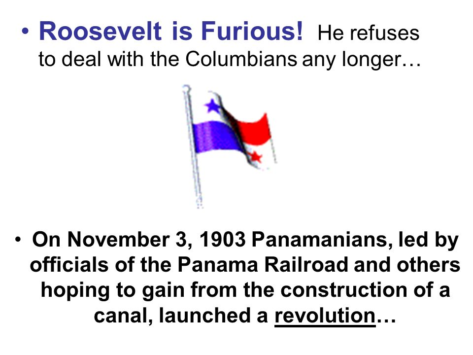 On November 3, 1903 Panamanians, led by officials of the Panama Railroad and others hoping to gain from the construction of a canal, launched a revolution… Roosevelt is Furious.