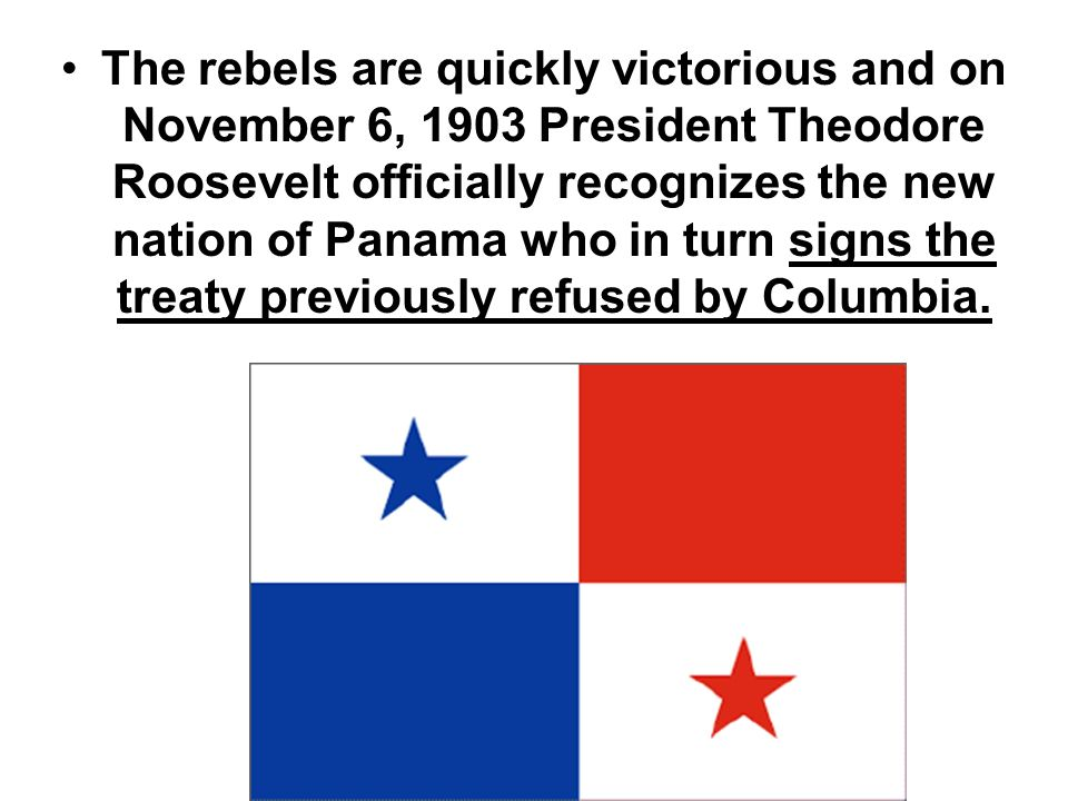 The rebels are quickly victorious and on November 6, 1903 President Theodore Roosevelt officially recognizes the new nation of Panama who in turn signs the treaty previously refused by Columbia.