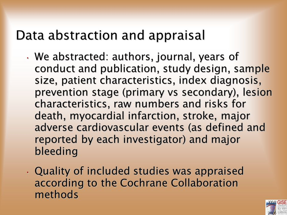 Data abstraction and appraisal We abstracted: authors, journal, years of conduct and publication, study design, sample size, patient characteristics, index diagnosis, prevention stage (primary vs secondary), lesion characteristics, raw numbers and risks for death, myocardial infarction, stroke, major adverse cardiovascular events (as defined and reported by each investigator) and major bleeding We abstracted: authors, journal, years of conduct and publication, study design, sample size, patient characteristics, index diagnosis, prevention stage (primary vs secondary), lesion characteristics, raw numbers and risks for death, myocardial infarction, stroke, major adverse cardiovascular events (as defined and reported by each investigator) and major bleeding Quality of included studies was appraised according to the Cochrane Collaboration methods Quality of included studies was appraised according to the Cochrane Collaboration methods