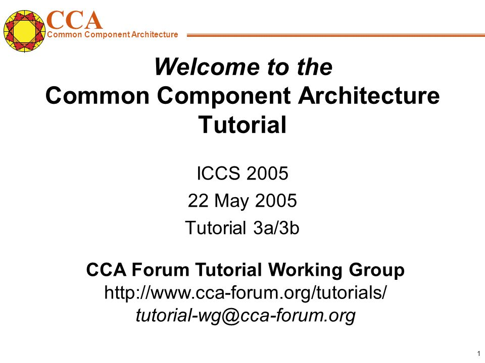CCA Common Component Architecture CCA Forum Tutorial Working Group http://www.cca-forum.org/tutorials/ tutorial-wg@cca-forum.org 1 Welcome to the Common Component Architecture Tutorial ICCS 2005 22 May 2005 Tutorial 3a/3b