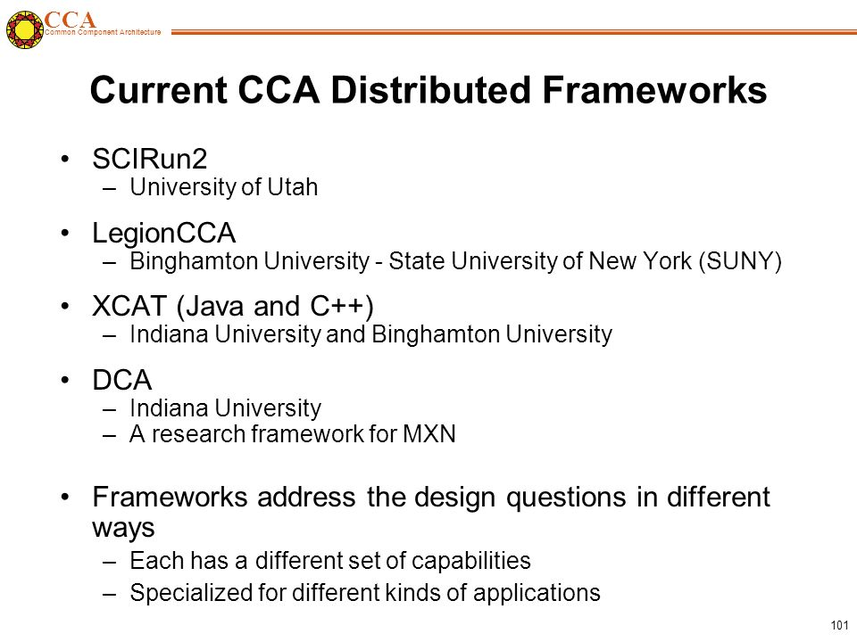 CCA Common Component Architecture 101 Current CCA Distributed Frameworks SCIRun2 –University of Utah LegionCCA –Binghamton University - State University of New York (SUNY) XCAT (Java and C++) –Indiana University and Binghamton University DCA –Indiana University –A research framework for MXN Frameworks address the design questions in different ways –Each has a different set of capabilities –Specialized for different kinds of applications