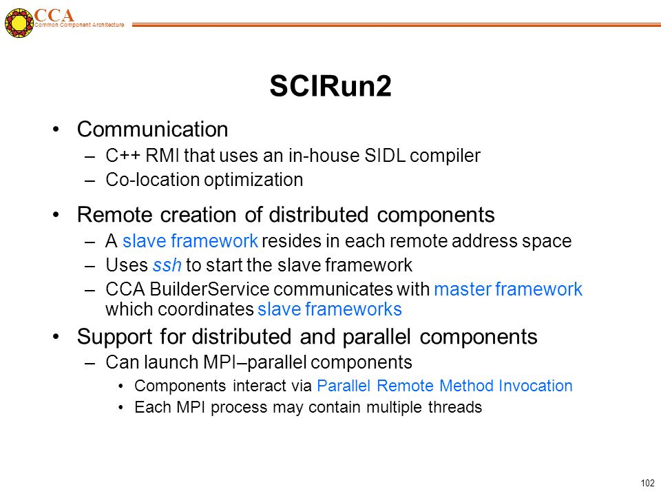 CCA Common Component Architecture 102 SCIRun2 Communication –C++ RMI that uses an in-house SIDL compiler –Co-location optimization Remote creation of distributed components –A slave framework resides in each remote address space –Uses ssh to start the slave framework –CCA BuilderService communicates with master framework which coordinates slave frameworks Support for distributed and parallel components –Can launch MPI–parallel components Components interact via Parallel Remote Method Invocation Each MPI process may contain multiple threads