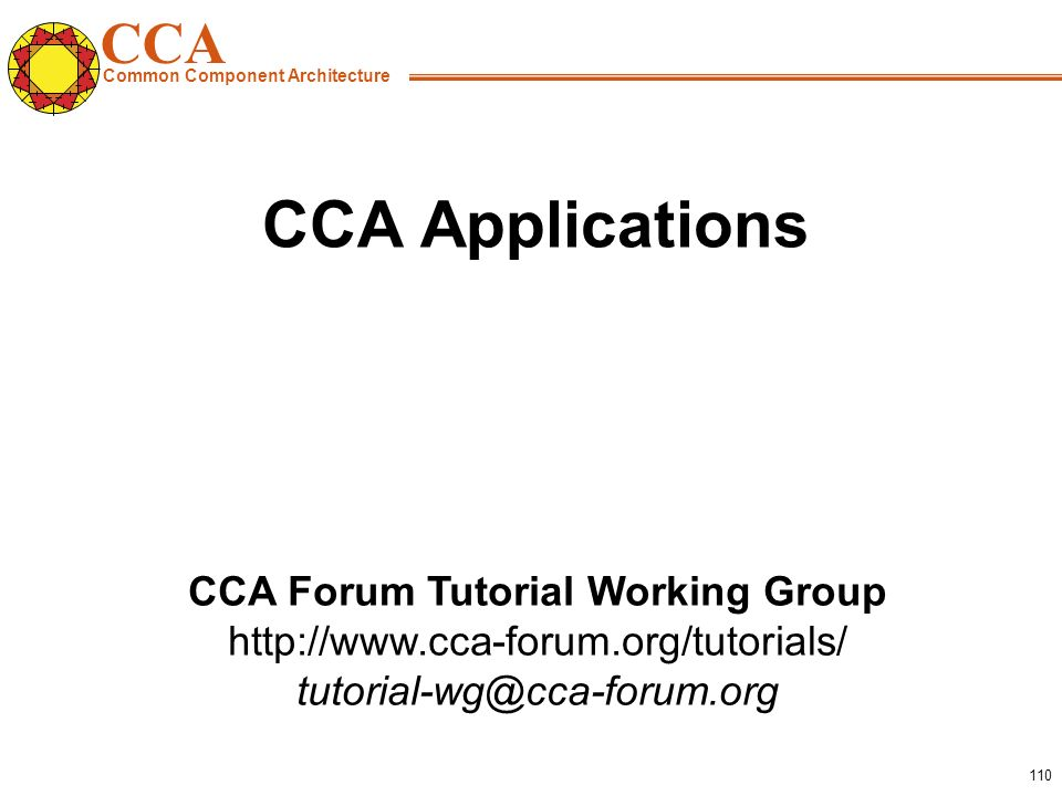 CCA Common Component Architecture CCA Forum Tutorial Working Group http://www.cca-forum.org/tutorials/ tutorial-wg@cca-forum.org 110 CCA Applications