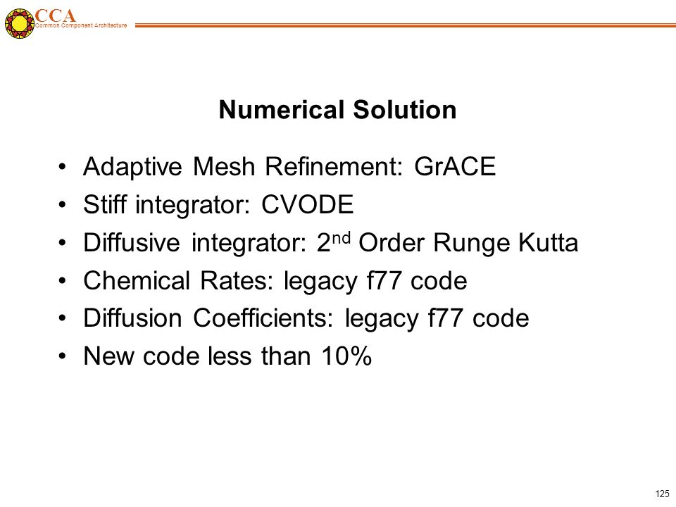 CCA Common Component Architecture 125 Numerical Solution Adaptive Mesh Refinement: GrACE Stiff integrator: CVODE Diffusive integrator: 2 nd Order Runge Kutta Chemical Rates: legacy f77 code Diffusion Coefficients: legacy f77 code New code less than 10%