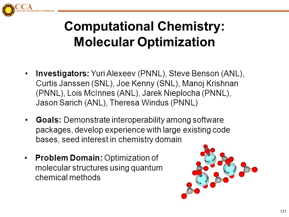 CCA Common Component Architecture 131 Computational Chemistry: Molecular Optimization Problem Domain: Optimization of molecular structures using quantum chemical methods Investigators: Yuri Alexeev (PNNL), Steve Benson (ANL), Curtis Janssen (SNL), Joe Kenny (SNL), Manoj Krishnan (PNNL), Lois McInnes (ANL), Jarek Nieplocha (PNNL), Jason Sarich (ANL), Theresa Windus (PNNL) Goals: Demonstrate interoperability among software packages, develop experience with large existing code bases, seed interest in chemistry domain