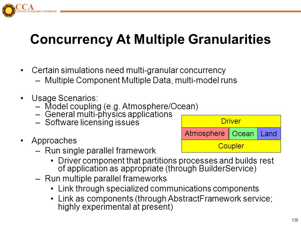 CCA Common Component Architecture 138 Certain simulations need multi-granular concurrency –Multiple Component Multiple Data, multi-model runs Usage Scenarios: –Model coupling (e.g.