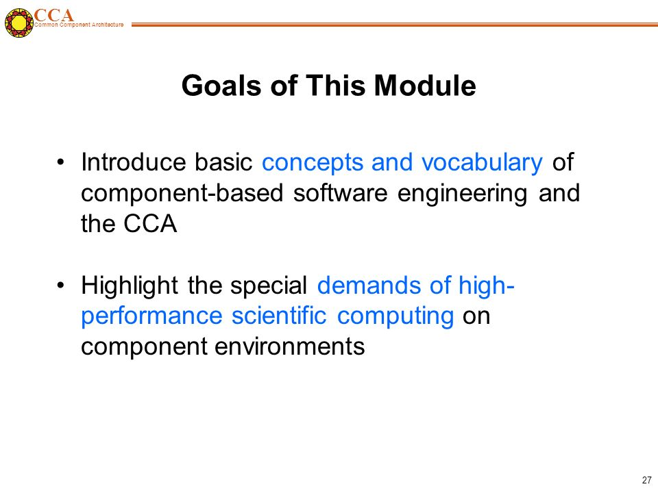 CCA Common Component Architecture 27 Goals of This Module Introduce basic concepts and vocabulary of component-based software engineering and the CCA Highlight the special demands of high- performance scientific computing on component environments
