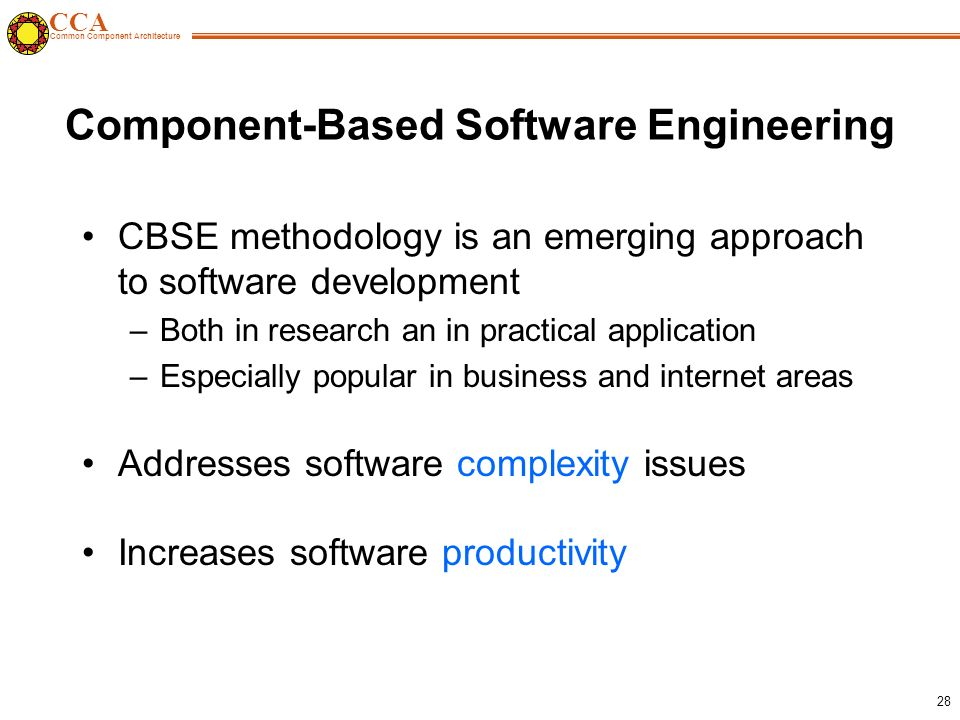 CCA Common Component Architecture 28 Component-Based Software Engineering CBSE methodology is an emerging approach to software development –Both in research an in practical application –Especially popular in business and internet areas Addresses software complexity issues Increases software productivity