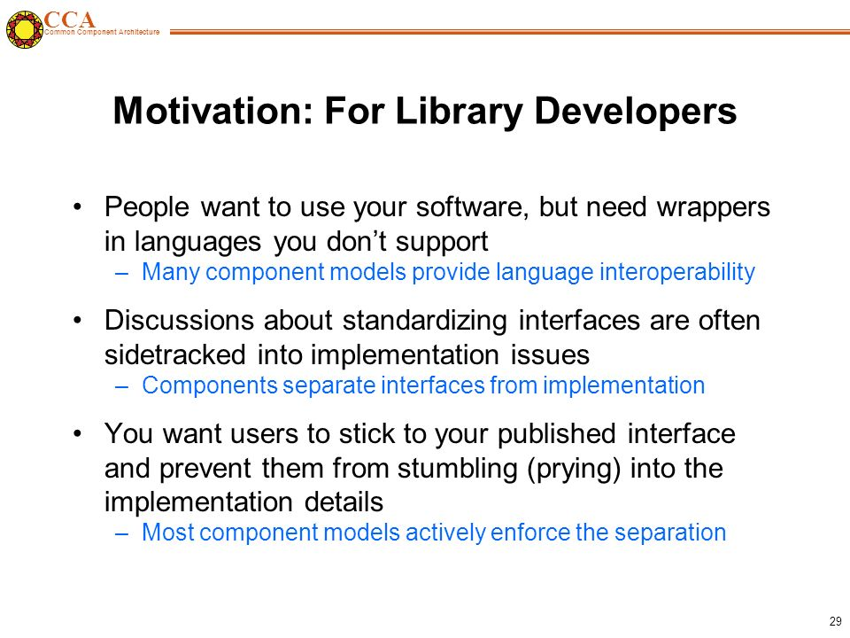 CCA Common Component Architecture 29 Motivation: For Library Developers People want to use your software, but need wrappers in languages you don't support –Many component models provide language interoperability Discussions about standardizing interfaces are often sidetracked into implementation issues –Components separate interfaces from implementation You want users to stick to your published interface and prevent them from stumbling (prying) into the implementation details –Most component models actively enforce the separation