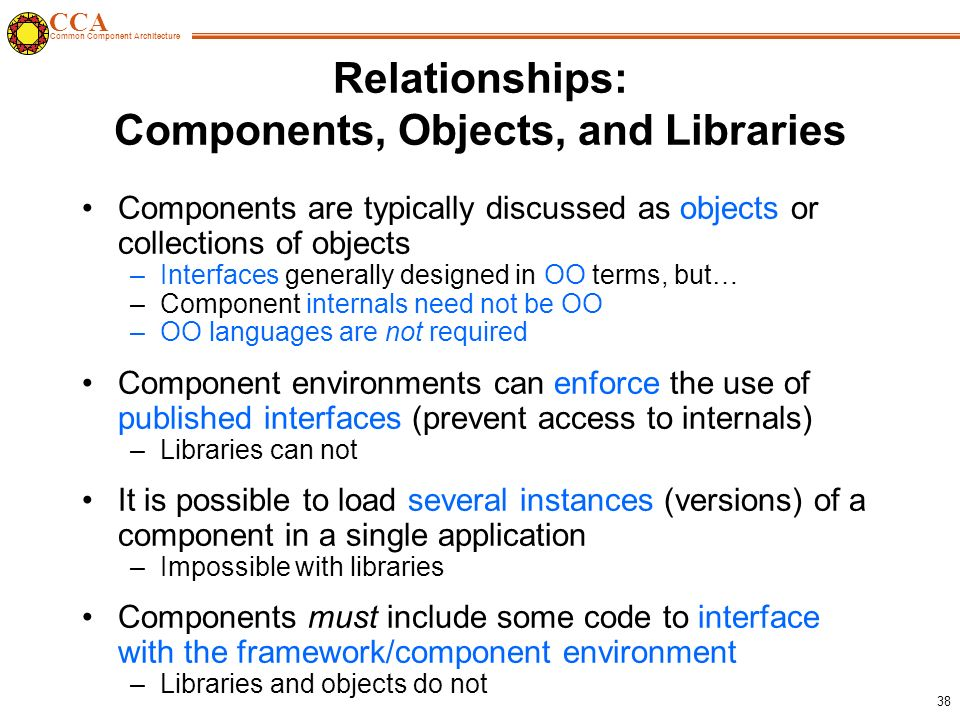 CCA Common Component Architecture 38 Relationships: Components, Objects, and Libraries Components are typically discussed as objects or collections of objects –Interfaces generally designed in OO terms, but… –Component internals need not be OO –OO languages are not required Component environments can enforce the use of published interfaces (prevent access to internals) –Libraries can not It is possible to load several instances (versions) of a component in a single application –Impossible with libraries Components must include some code to interface with the framework/component environment –Libraries and objects do not