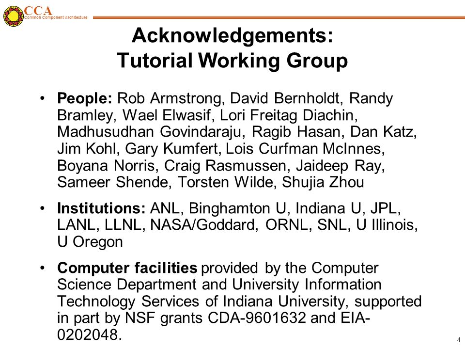 CCA Common Component Architecture 4 Acknowledgements: Tutorial Working Group People: Rob Armstrong, David Bernholdt, Randy Bramley, Wael Elwasif, Lori Freitag Diachin, Madhusudhan Govindaraju, Ragib Hasan, Dan Katz, Jim Kohl, Gary Kumfert, Lois Curfman McInnes, Boyana Norris, Craig Rasmussen, Jaideep Ray, Sameer Shende, Torsten Wilde, Shujia Zhou Institutions: ANL, Binghamton U, Indiana U, JPL, LANL, LLNL, NASA/Goddard, ORNL, SNL, U Illinois, U Oregon Computer facilities provided by the Computer Science Department and University Information Technology Services of Indiana University, supported in part by NSF grants CDA-9601632 and EIA- 0202048.