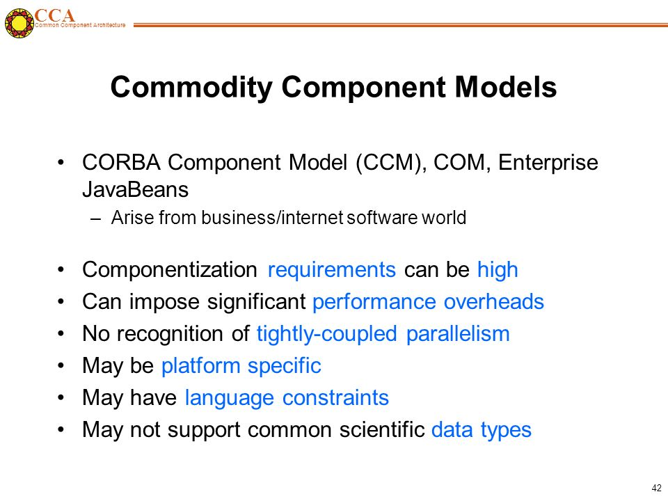 CCA Common Component Architecture 42 Commodity Component Models CORBA Component Model (CCM), COM, Enterprise JavaBeans –Arise from business/internet software world Componentization requirements can be high Can impose significant performance overheads No recognition of tightly-coupled parallelism May be platform specific May have language constraints May not support common scientific data types