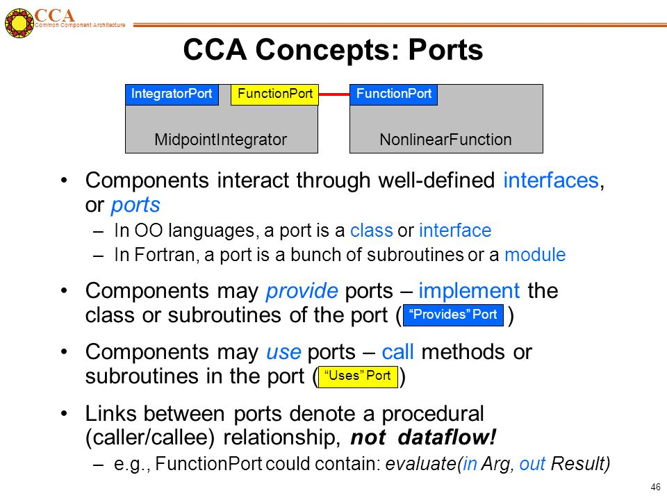 CCA Common Component Architecture 46 CCA Concepts: Ports Components interact through well-defined interfaces, or ports –In OO languages, a port is a class or interface –In Fortran, a port is a bunch of subroutines or a module Components may provide ports – implement the class or subroutines of the port ( ) Components may use ports – call methods or subroutines in the port ( ) Links between ports denote a procedural (caller/callee) relationship, not dataflow.