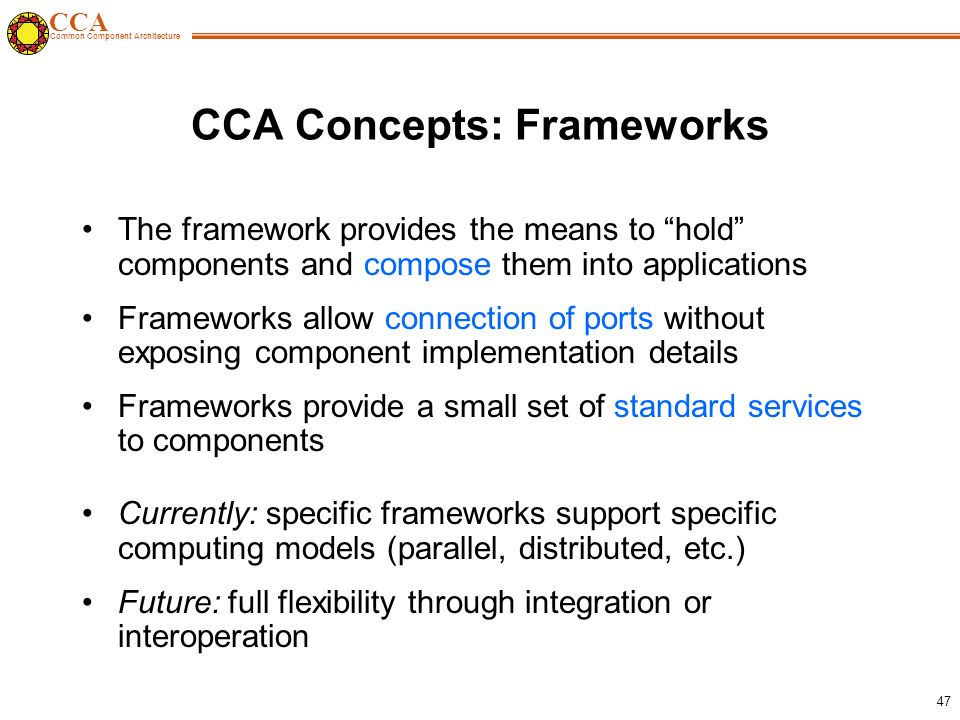 CCA Common Component Architecture 47 CCA Concepts: Frameworks The framework provides the means to hold components and compose them into applications Frameworks allow connection of ports without exposing component implementation details Frameworks provide a small set of standard services to components Currently: specific frameworks support specific computing models (parallel, distributed, etc.) Future: full flexibility through integration or interoperation