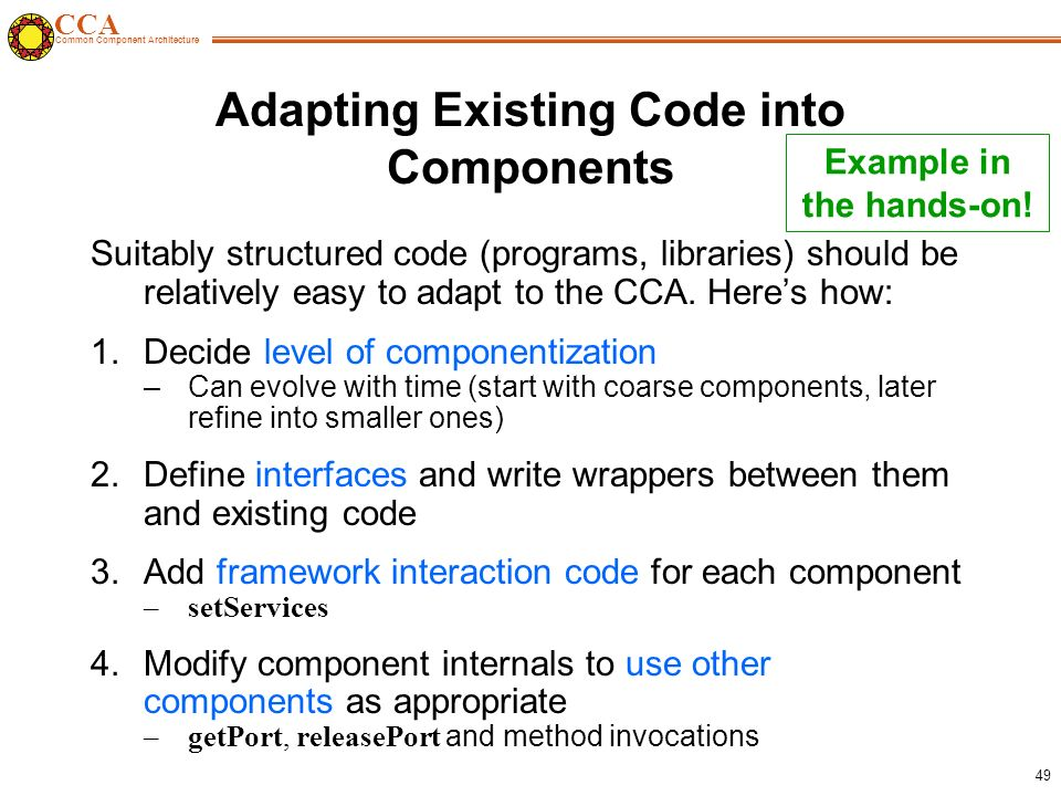 CCA Common Component Architecture 49 Adapting Existing Code into Components Suitably structured code (programs, libraries) should be relatively easy to adapt to the CCA.