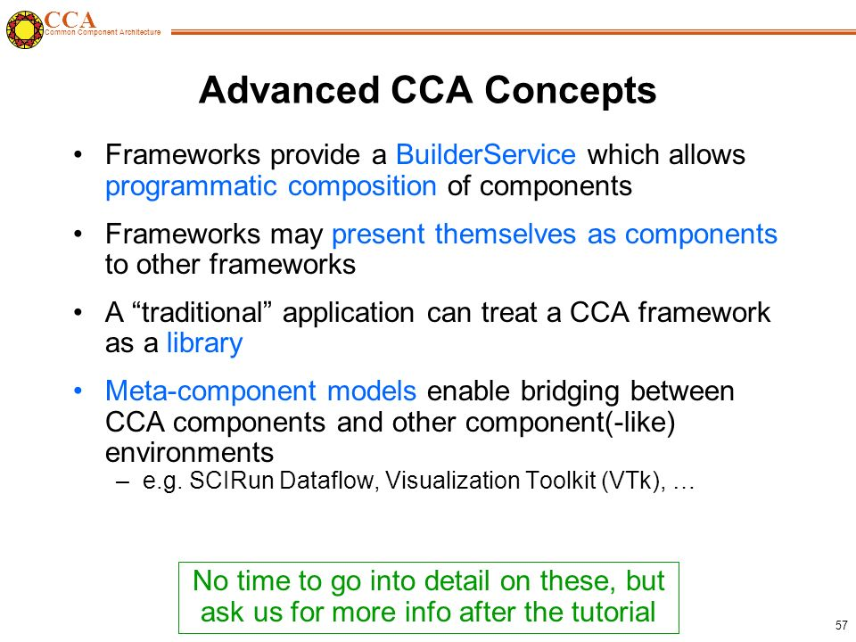 CCA Common Component Architecture 57 Advanced CCA Concepts Frameworks provide a BuilderService which allows programmatic composition of components Frameworks may present themselves as components to other frameworks A traditional application can treat a CCA framework as a library Meta-component models enable bridging between CCA components and other component(-like) environments –e.g.