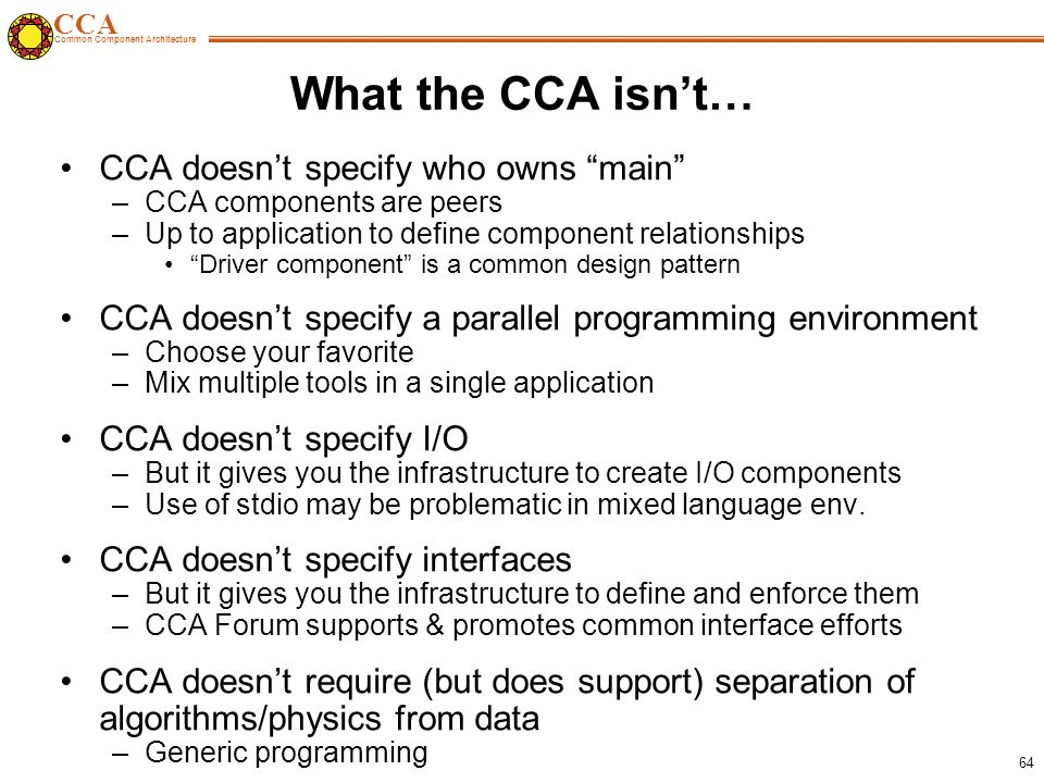 CCA Common Component Architecture 64 What the CCA isn't… CCA doesn't specify who owns main –CCA components are peers –Up to application to define component relationships Driver component is a common design pattern CCA doesn't specify a parallel programming environment –Choose your favorite –Mix multiple tools in a single application CCA doesn't specify I/O –But it gives you the infrastructure to create I/O components –Use of stdio may be problematic in mixed language env.