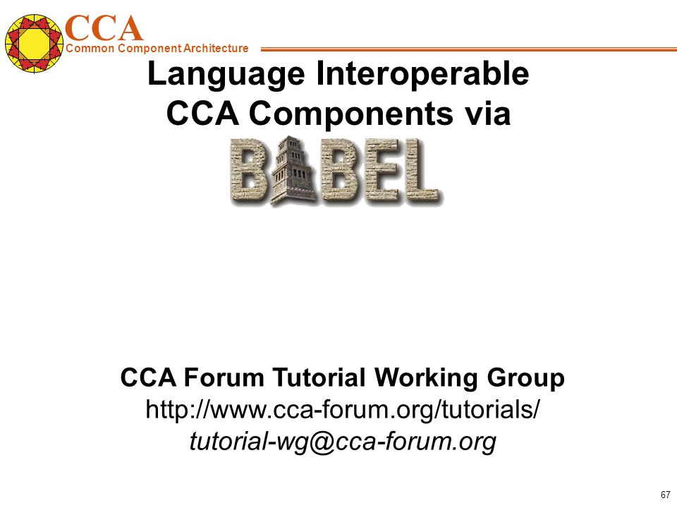 CCA Common Component Architecture CCA Forum Tutorial Working Group http://www.cca-forum.org/tutorials/ tutorial-wg@cca-forum.org 67 Language Interoperable CCA Components via