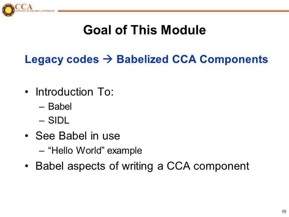 CCA Common Component Architecture 68 Goal of This Module Legacy codes  Babelized CCA Components Introduction To: –Babel –SIDL See Babel in use – Hello World example Babel aspects of writing a CCA component