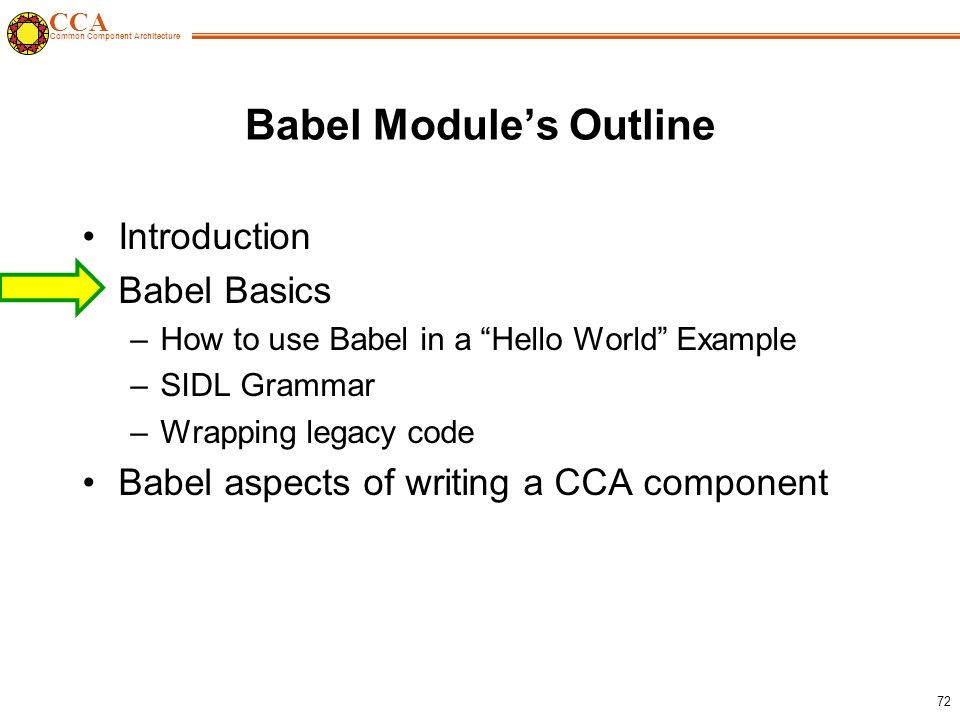 CCA Common Component Architecture 72 Babel Module's Outline Introduction Babel Basics –How to use Babel in a Hello World Example –SIDL Grammar –Wrapping legacy code Babel aspects of writing a CCA component