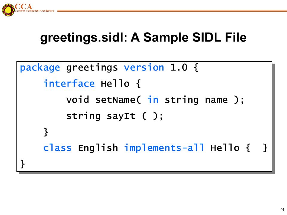 CCA Common Component Architecture 74 greetings.sidl: A Sample SIDL File package greetings version 1.0 { interface Hello { void setName( in string name ); string sayIt ( ); } class English implements-all Hello { } } package greetings version 1.0 { interface Hello { void setName( in string name ); string sayIt ( ); } class English implements-all Hello { } }