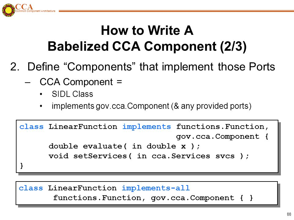 CCA Common Component Architecture 88 How to Write A Babelized CCA Component (2/3) 2.Define Components that implement those Ports –CCA Component = SIDL Class implements gov.cca.Component (& any provided ports) class LinearFunction implements functions.Function, gov.cca.Component { double evaluate( in double x ); void setServices( in cca.Services svcs ); } class LinearFunction implements functions.Function, gov.cca.Component { double evaluate( in double x ); void setServices( in cca.Services svcs ); } class LinearFunction implements-all functions.Function, gov.cca.Component { }