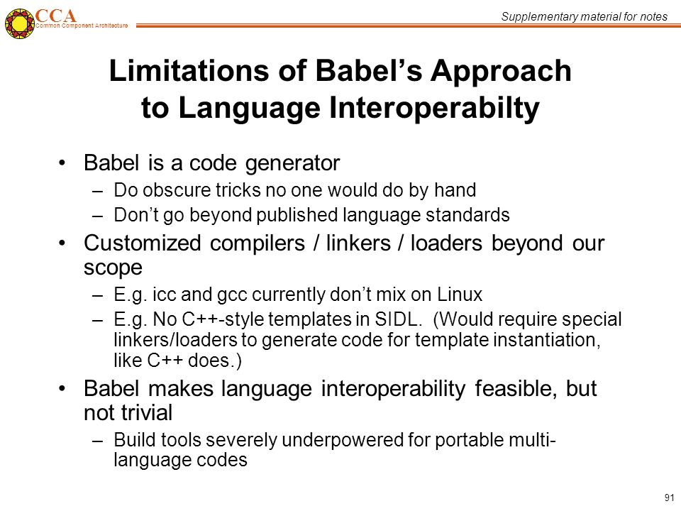 CCA Common Component Architecture 91 Limitations of Babel's Approach to Language Interoperabilty Babel is a code generator –Do obscure tricks no one would do by hand –Don't go beyond published language standards Customized compilers / linkers / loaders beyond our scope –E.g.