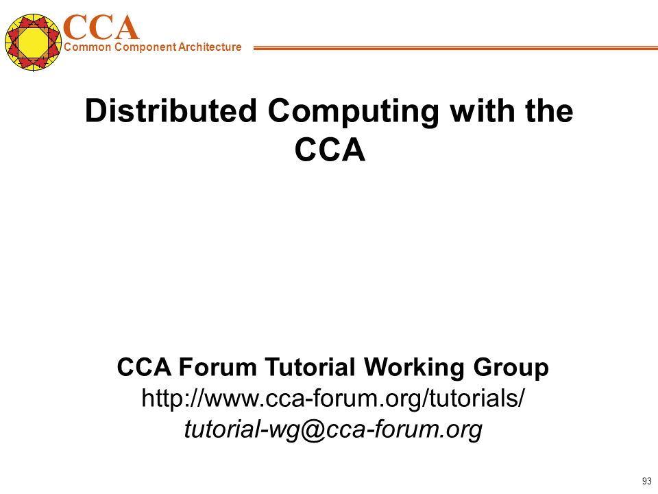 CCA Common Component Architecture CCA Forum Tutorial Working Group http://www.cca-forum.org/tutorials/ tutorial-wg@cca-forum.org 93 Distributed Computing with the CCA