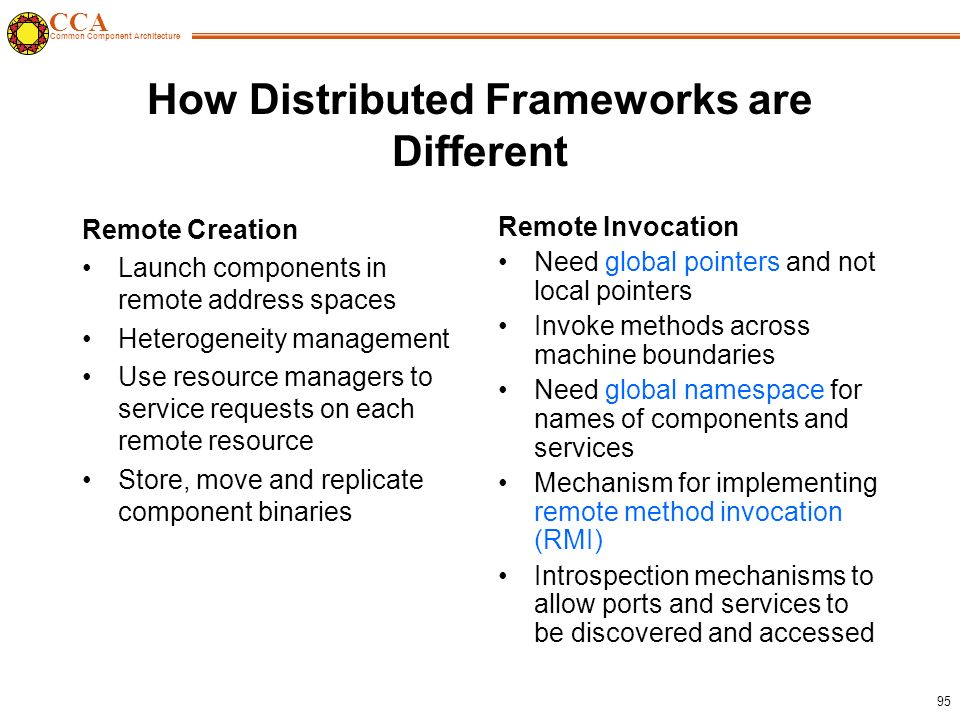 CCA Common Component Architecture 95 How Distributed Frameworks are Different Remote Creation Launch components in remote address spaces Heterogeneity management Use resource managers to service requests on each remote resource Store, move and replicate component binaries Remote Invocation Need global pointers and not local pointers Invoke methods across machine boundaries Need global namespace for names of components and services Mechanism for implementing remote method invocation (RMI) Introspection mechanisms to allow ports and services to be discovered and accessed